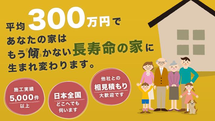平均300万円で、あなたの家はもう傾かない長寿命の家に生まれ変わります
